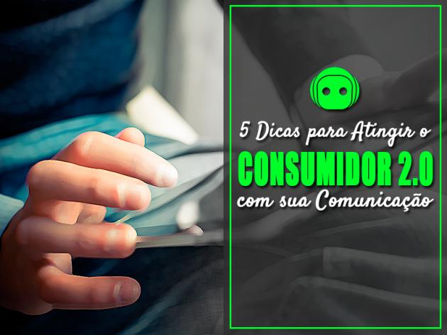 5 Dicas para Atingir o Consumidor 2.0 com sua Comunicação